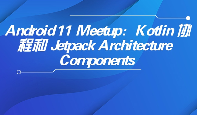 Android 11 Meetup:Kotlin 协程和 Jetpack Architecture Components