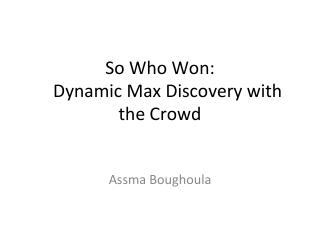 So Who Won: Dynamic Max Discovery with the Crowd