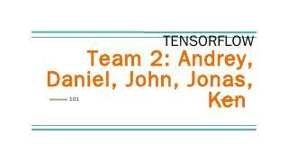 TENSORFLOW Team 2: Andrey, Daniel, John, Jona...