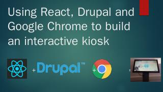 Using React,Drupal and Google Chrome to build...